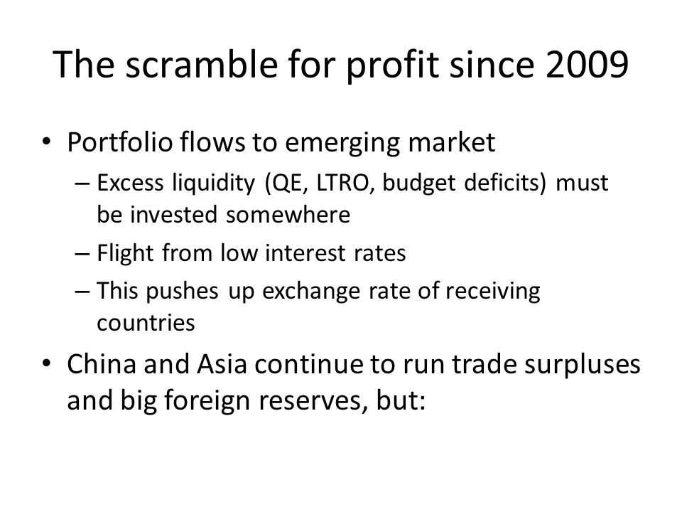 The scramble for profit since 2009 Portfolio flows to emerging market – Excess liquidity (QE, LTRO, budget deficits) must be invested somewhere – Flight from low interest rates – This pushes up exchange rate of receiving countries China and Asia continue to run trade surpluses and big foreign reserves, but:
