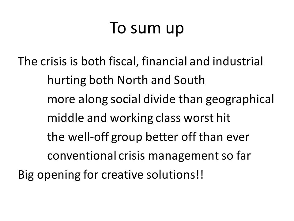 To sum up The crisis is both fiscal, financial and industrial hurting both North and South more along social divide than geographical middle and worki