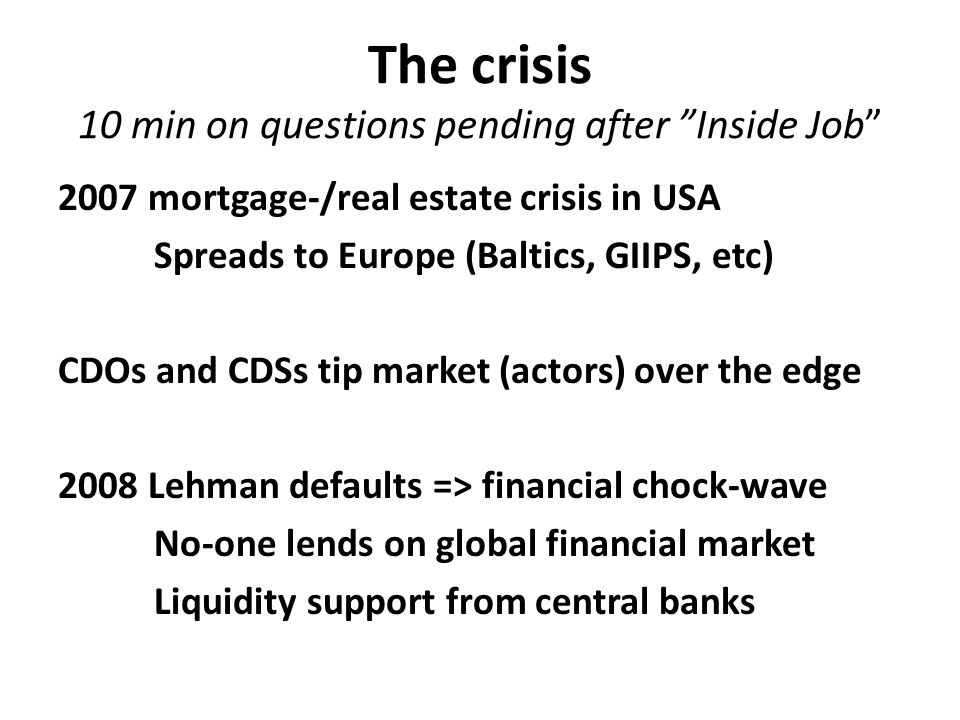 "The crisis 10 min on questions pending after ""Inside Job"" 2007 mortgage-/real estate crisis in USA Spreads to Europe (Baltics, GIIPS, etc) CDOs and CD"
