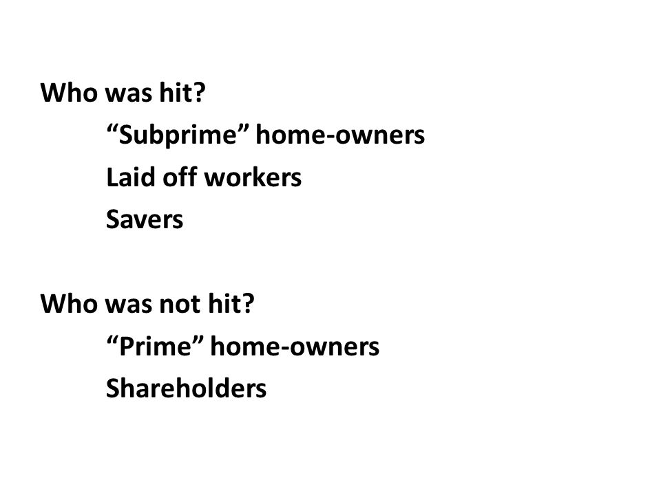 "Who was hit? ""Subprime"" home-owners Laid off workers Savers Who was not hit? ""Prime"" home-owners Shareholders"