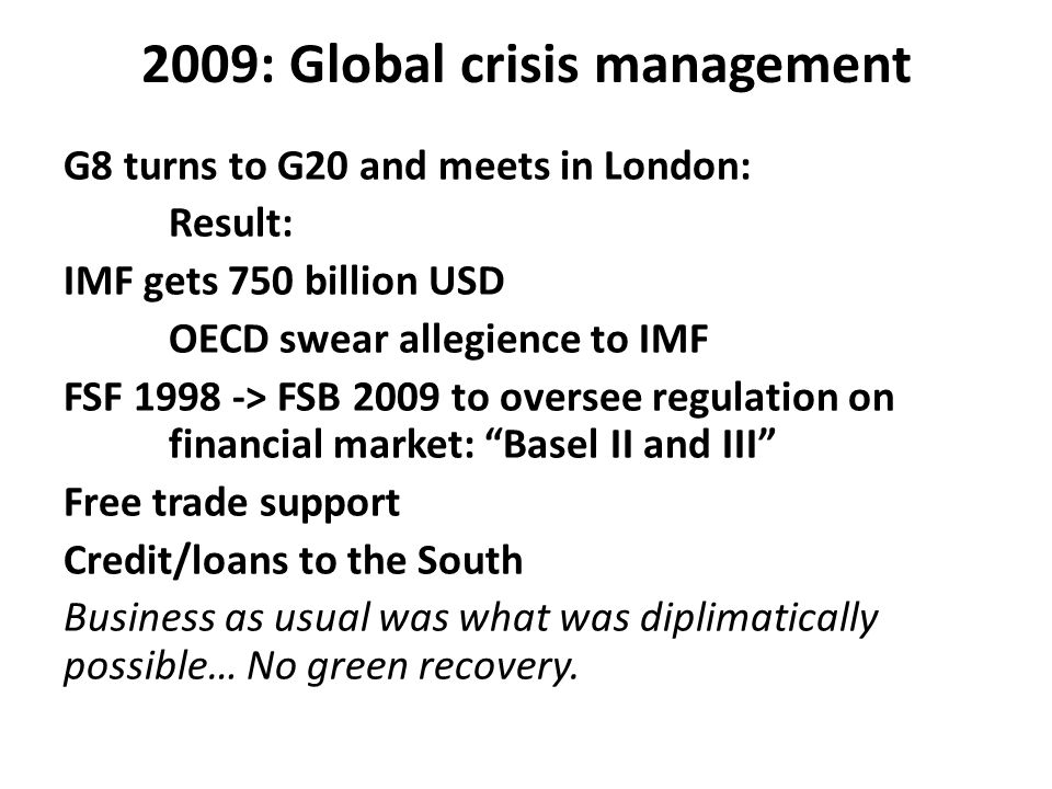 2009: Global crisis management G8 turns to G20 and meets in London: Result: IMF gets 750 billion USD OECD swear allegience to IMF FSF 1998 -> FSB 2009