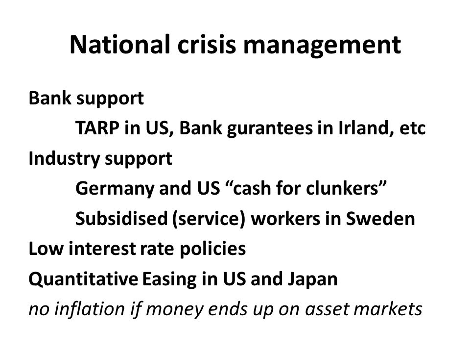 "National crisis management Bank support TARP in US, Bank gurantees in Irland, etc Industry support Germany and US ""cash for clunkers"" Subsidised (serv"