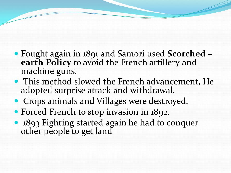 Fought again in 1891 and Samori used Scorched – earth Policy to avoid the French artillery and machine guns.