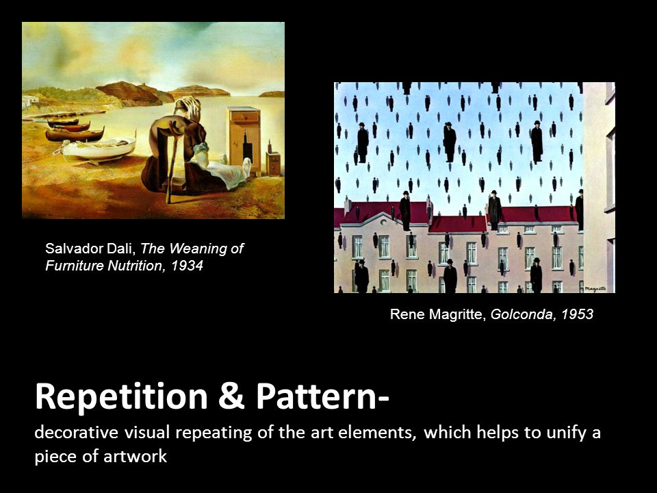 Repetition & Pattern- decorative visual repeating of the art elements, which helps to unify a piece of artwork Rene Magritte, Golconda, 1953 Salvador Dali, The Weaning of Furniture Nutrition, 1934