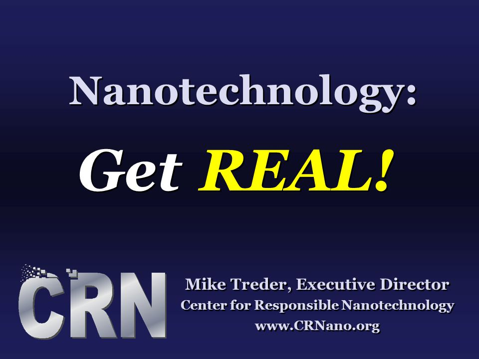 Nanotechnology: Get REAL! Mike Treder, Executive Director Center for Responsible Nanotechnology www.CRNano.org Mike Treder, Executive Director Center