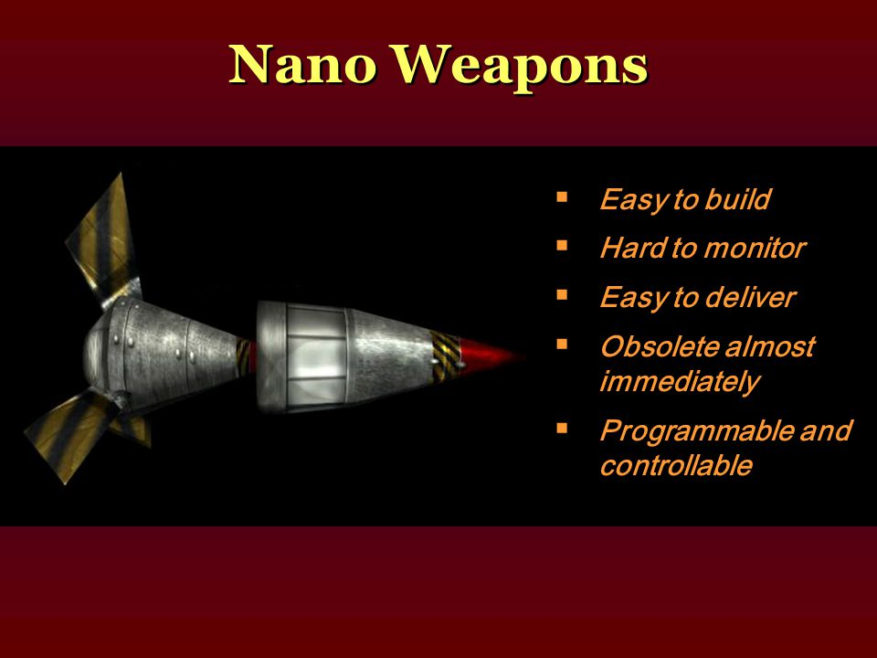  Easy to build  Hard to monitor  Easy to deliver  Obsolete almost immediately  Programmable and controllable Nano Weapons