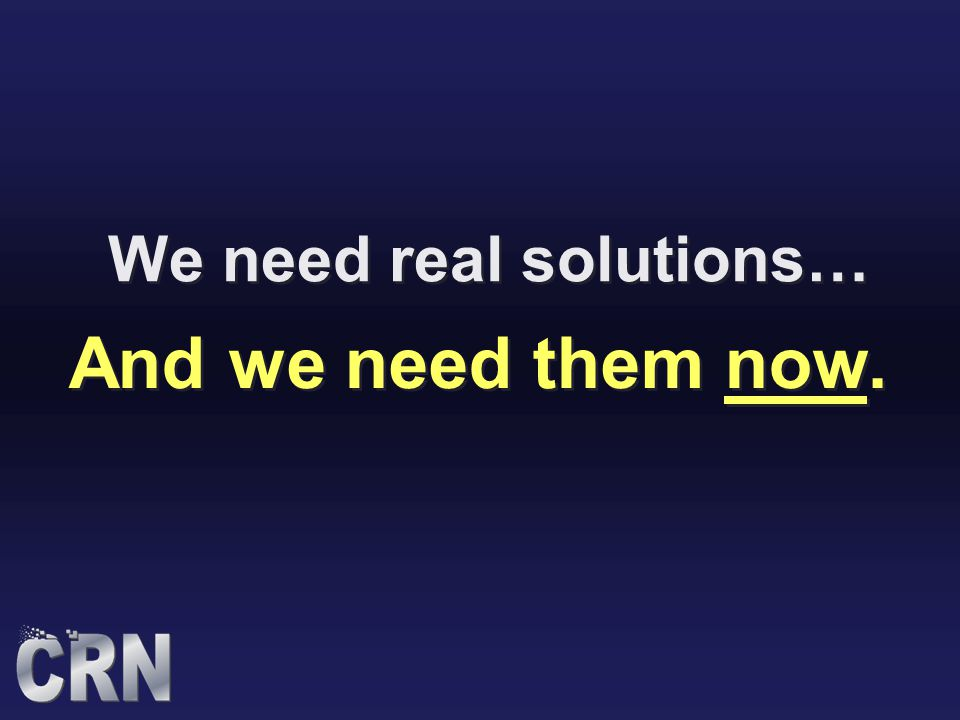We need real solutions… And we need them now.