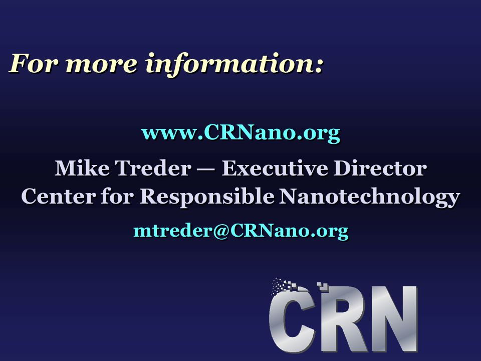 For more information: www.CRNano.org Mike Treder — Executive Director Center for Responsible Nanotechnology mtreder@CRNano.org www.CRNano.org Mike Tre