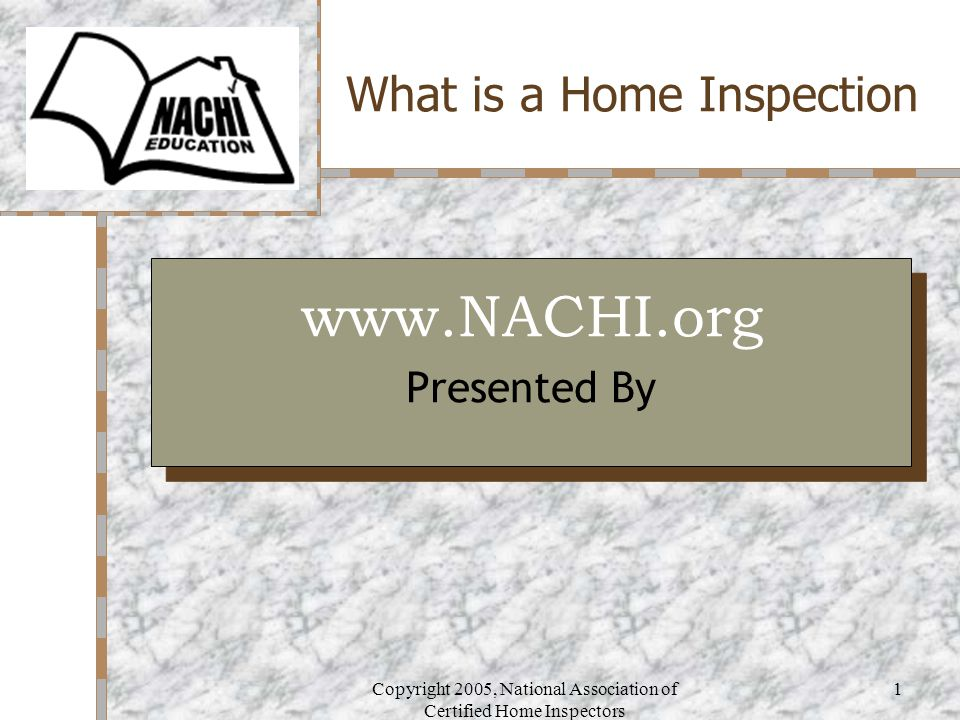 Copyright 2005, National Association of Certified Home Inspectors 1 What is a Home Inspection Your Logo Here www.NACHI.org Presented By www.NACHI.org Presented By