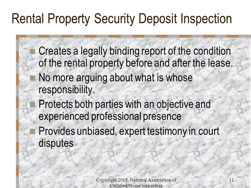 Copyright 2005, National Association of Certified Home Inspectors 11 Rental Property Security Deposit Inspection Creates a legally binding report of the condition of the rental property before and after the lease.