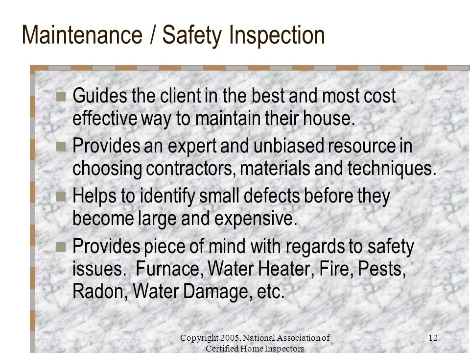 Copyright 2005, National Association of Certified Home Inspectors 12 Maintenance / Safety Inspection Guides the client in the best and most cost effective way to maintain their house.