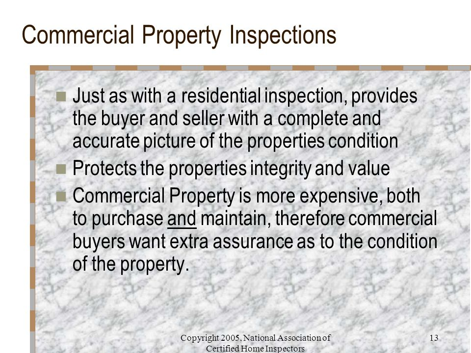 Copyright 2005, National Association of Certified Home Inspectors 13 Commercial Property Inspections Just as with a residential inspection, provides the buyer and seller with a complete and accurate picture of the properties condition Protects the properties integrity and value Commercial Property is more expensive, both to purchase and maintain, therefore commercial buyers want extra assurance as to the condition of the property.