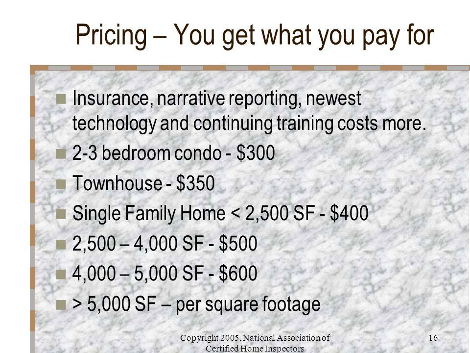Copyright 2005, National Association of Certified Home Inspectors 16 Pricing – You get what you pay for Insurance, narrative reporting, newest technol