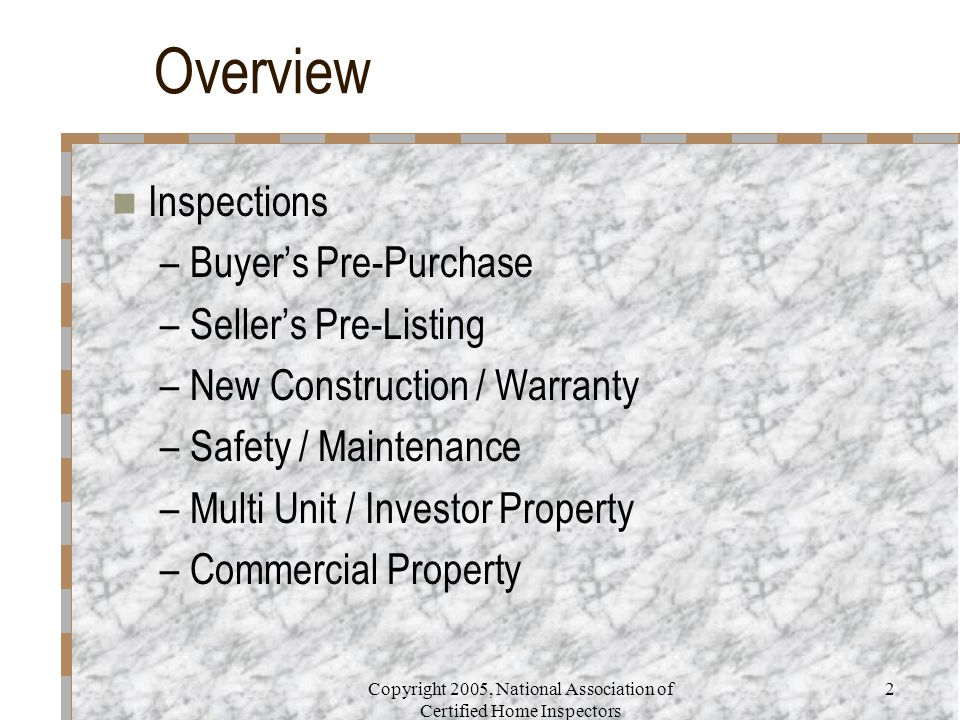 Copyright 2005, National Association of Certified Home Inspectors 2 Overview Inspections –Buyer's Pre-Purchase –Seller's Pre-Listing –New Construction
