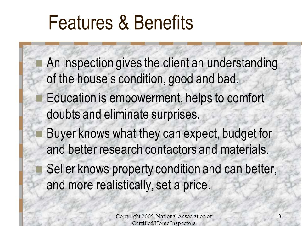 Copyright 2005, National Association of Certified Home Inspectors 3 Features & Benefits An inspection gives the client an understanding of the house's condition, good and bad.