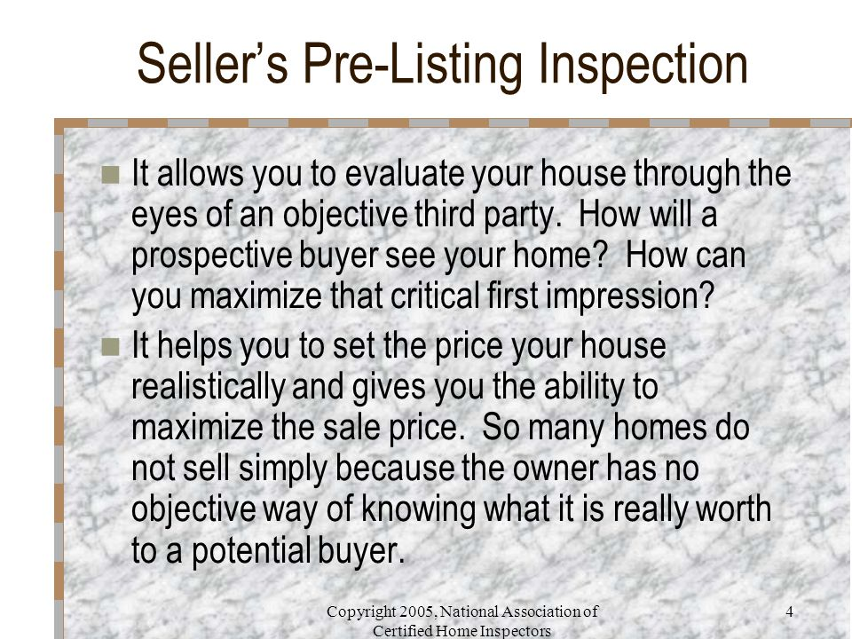 Copyright 2005, National Association of Certified Home Inspectors 4 Seller's Pre-Listing Inspection It allows you to evaluate your house through the e