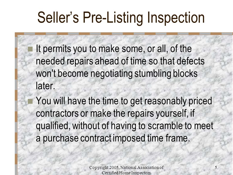 Copyright 2005, National Association of Certified Home Inspectors 5 Seller's Pre-Listing Inspection It permits you to make some, or all, of the needed