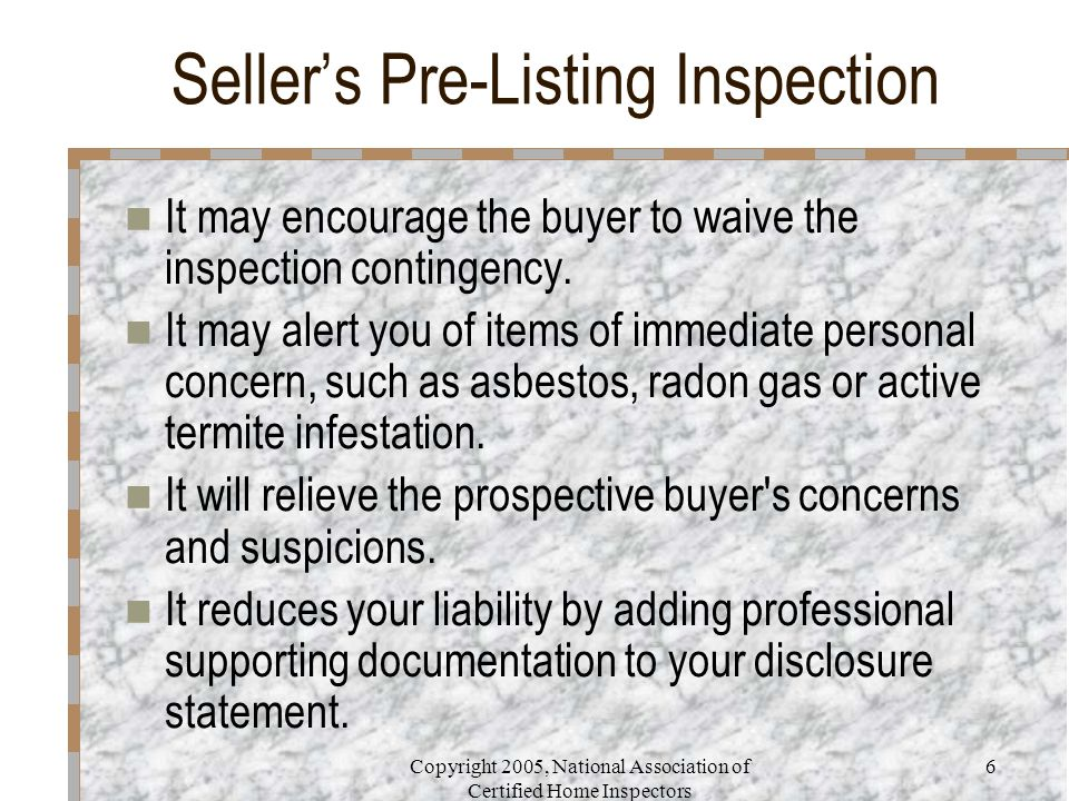 Copyright 2005, National Association of Certified Home Inspectors 6 Seller's Pre-Listing Inspection It may encourage the buyer to waive the inspection