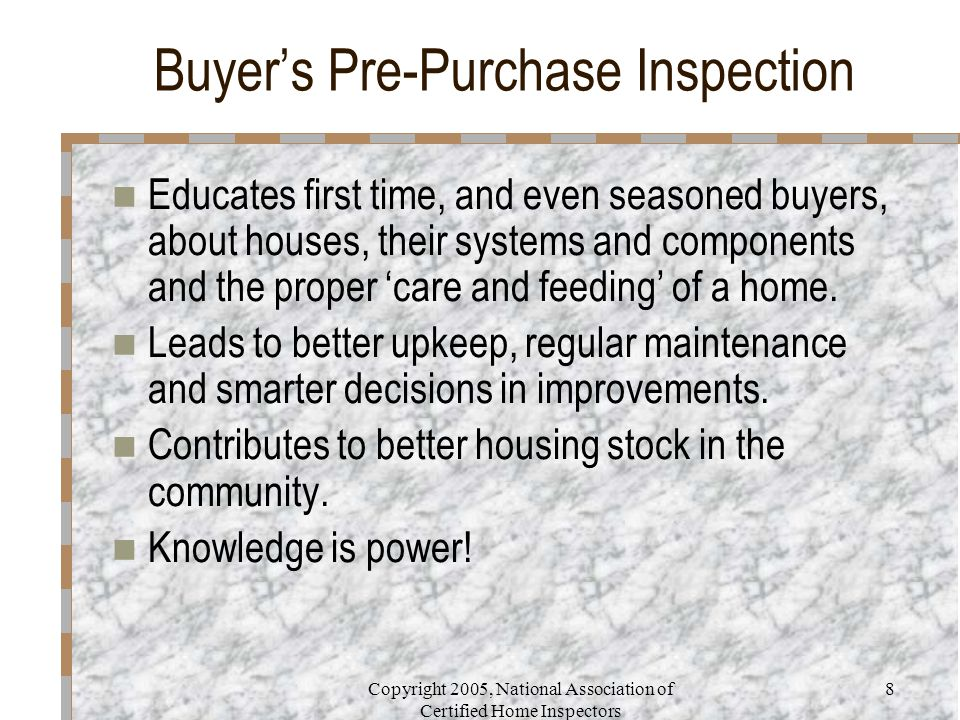 Copyright 2005, National Association of Certified Home Inspectors 8 Buyer's Pre-Purchase Inspection Educates first time, and even seasoned buyers, about houses, their systems and components and the proper 'care and feeding' of a home.