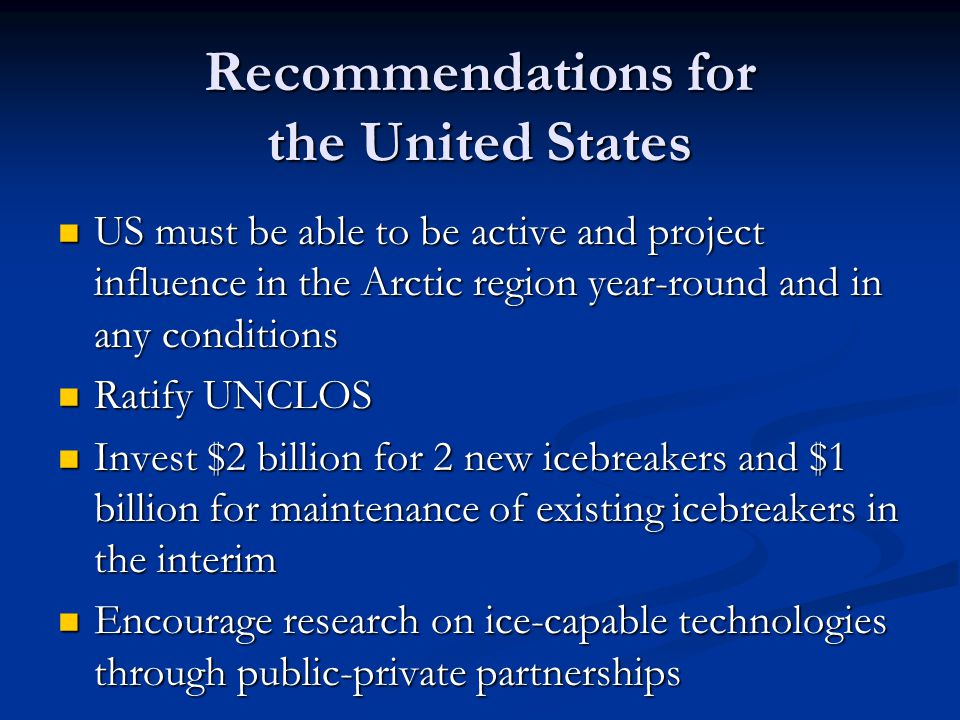 Recommendations for the United States US must be able to be active and project influence in the Arctic region year-round and in any conditions US must be able to be active and project influence in the Arctic region year-round and in any conditions Ratify UNCLOS Ratify UNCLOS Invest $2 billion for 2 new icebreakers and $1 billion for maintenance of existing icebreakers in the interim Invest $2 billion for 2 new icebreakers and $1 billion for maintenance of existing icebreakers in the interim Encourage research on ice-capable technologies through public-private partnerships Encourage research on ice-capable technologies through public-private partnerships