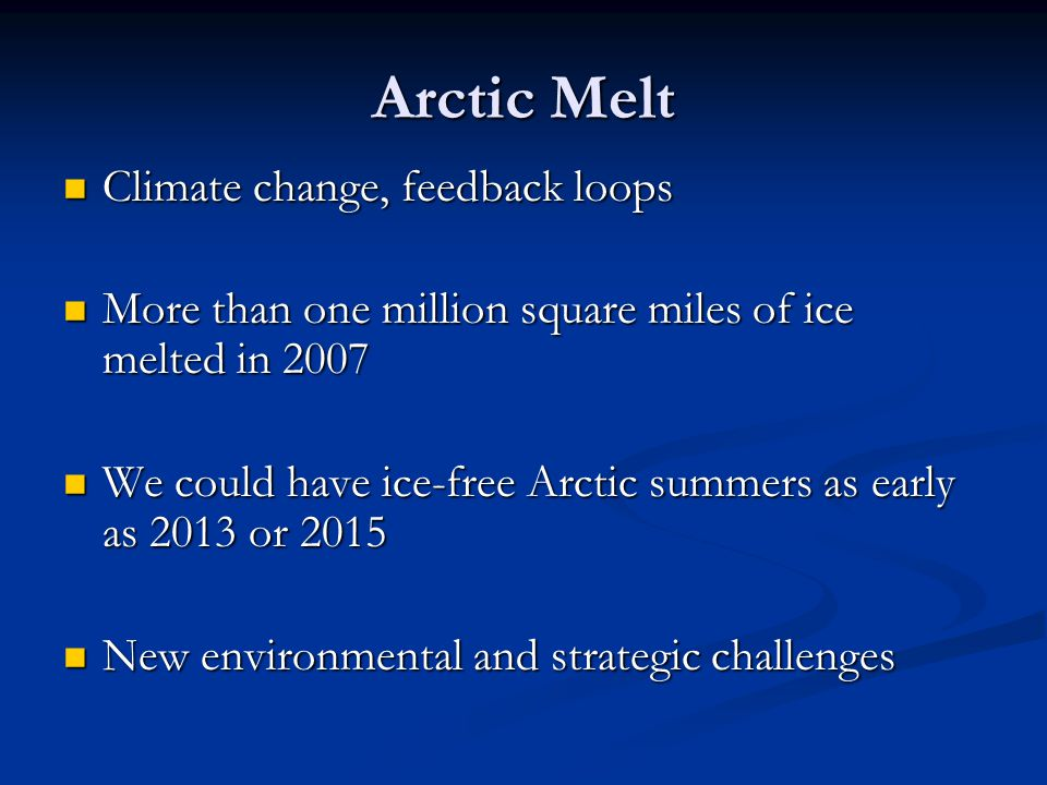 The Big Picture Arctic states appear committed to cooperation and are likely to build capacity of existing frameworks Arctic states appear committed to cooperation and are likely to build capacity of existing frameworks Commercial and strategic benefits are real but distant Commercial and strategic benefits are real but distant Arctic remains strategically important in the long-run, with multiple potential flashpoints which can be mitigated by focus on cooperation Arctic remains strategically important in the long-run, with multiple potential flashpoints which can be mitigated by focus on cooperation