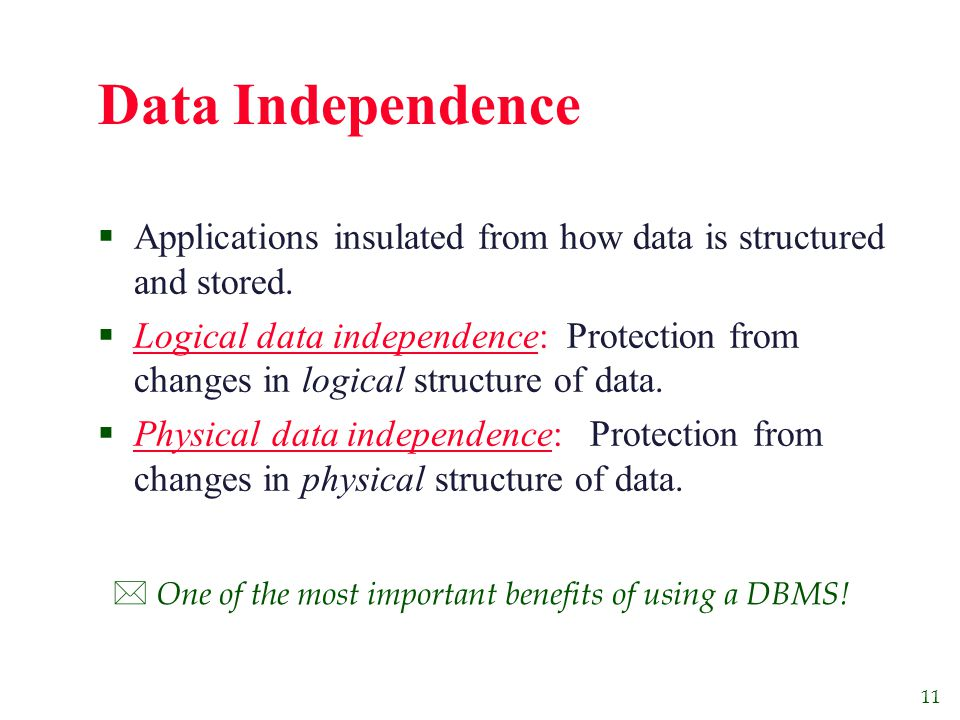 11 Data Independence  Applications insulated from how data is structured and stored.