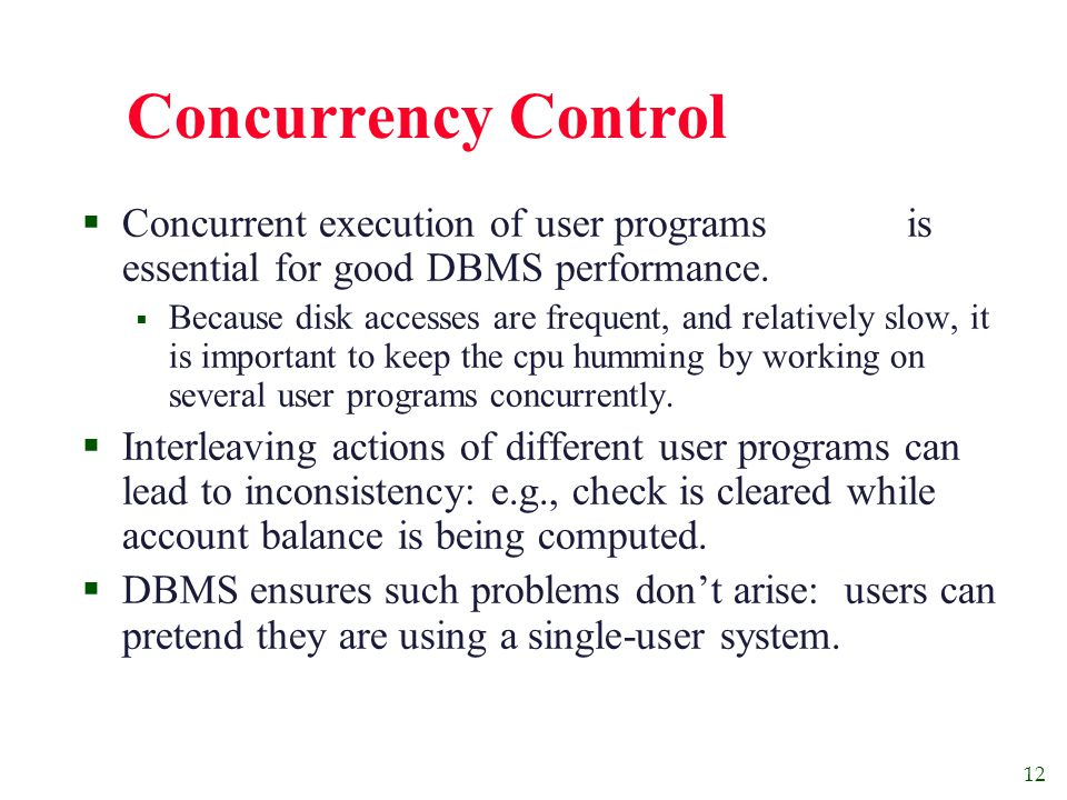 12 Concurrency Control  Concurrent execution of user programs is essential for good DBMS performance.
