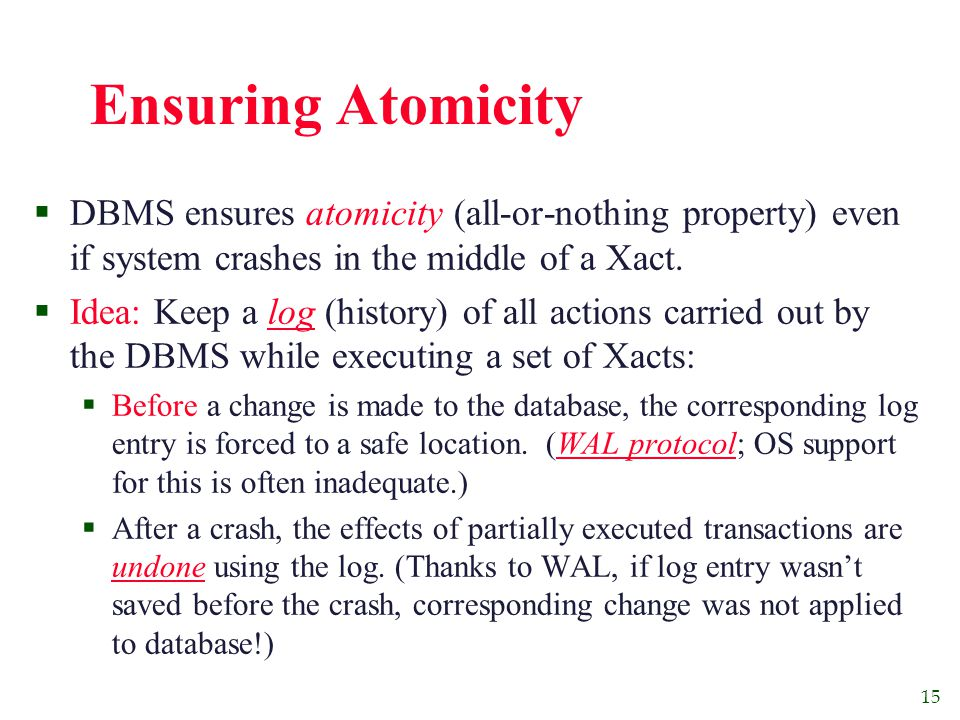 15 Ensuring Atomicity  DBMS ensures atomicity (all-or-nothing property) even if system crashes in the middle of a Xact.