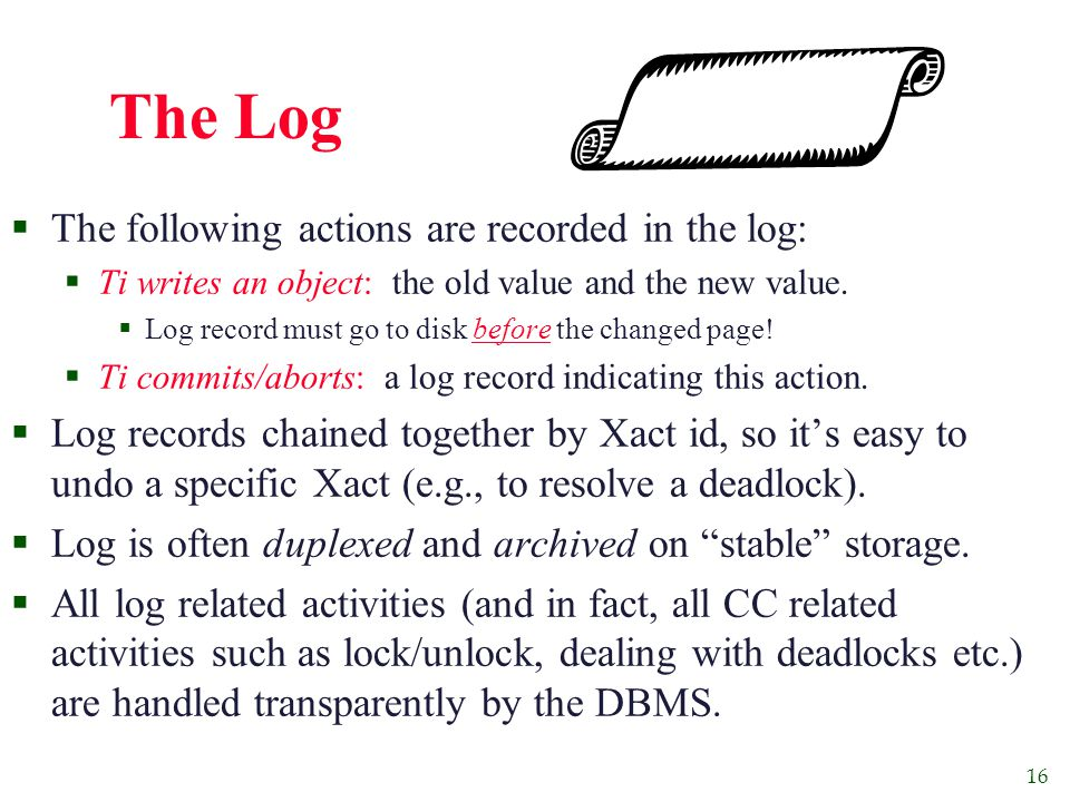 16 The Log  The following actions are recorded in the log:  Ti writes an object: the old value and the new value.