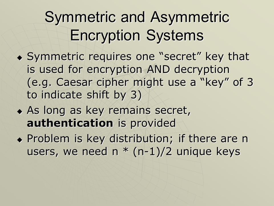 """Symmetric and Asymmetric Encryption Systems  Symmetric requires one """"secret"""" key that is used for encryption AND decryption (e.g. Caesar cipher might"""