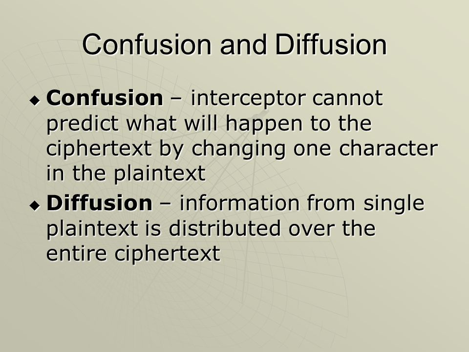 Confusion and Diffusion  Confusion – interceptor cannot predict what will happen to the ciphertext by changing one character in the plaintext  Diffu