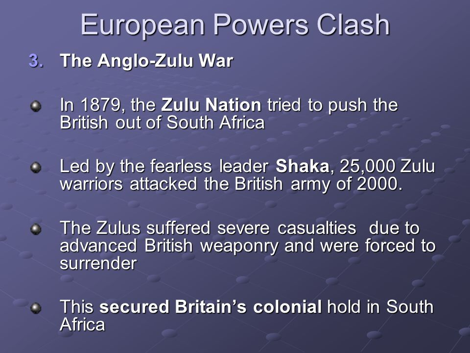 European Powers Clash 3.The Anglo-Zulu War In 1879, the Zulu Nation tried to push the British out of South Africa Led by the fearless leader Shaka, 25,000 Zulu warriors attacked the British army of 2000.