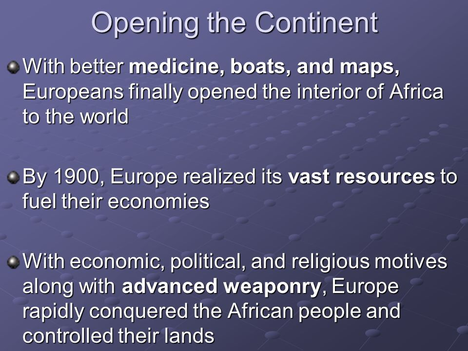 Opening the Continent With better medicine, boats, and maps, Europeans finally opened the interior of Africa to the world By 1900, Europe realized its vast resources to fuel their economies With economic, political, and religious motives along with advanced weaponry, Europe rapidly conquered the African people and controlled their lands
