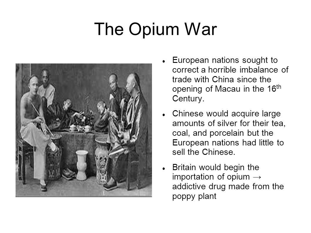 The Opium War European nations sought to correct a horrible imbalance of trade with China since the opening of Macau in the 16 th Century. Chinese wou