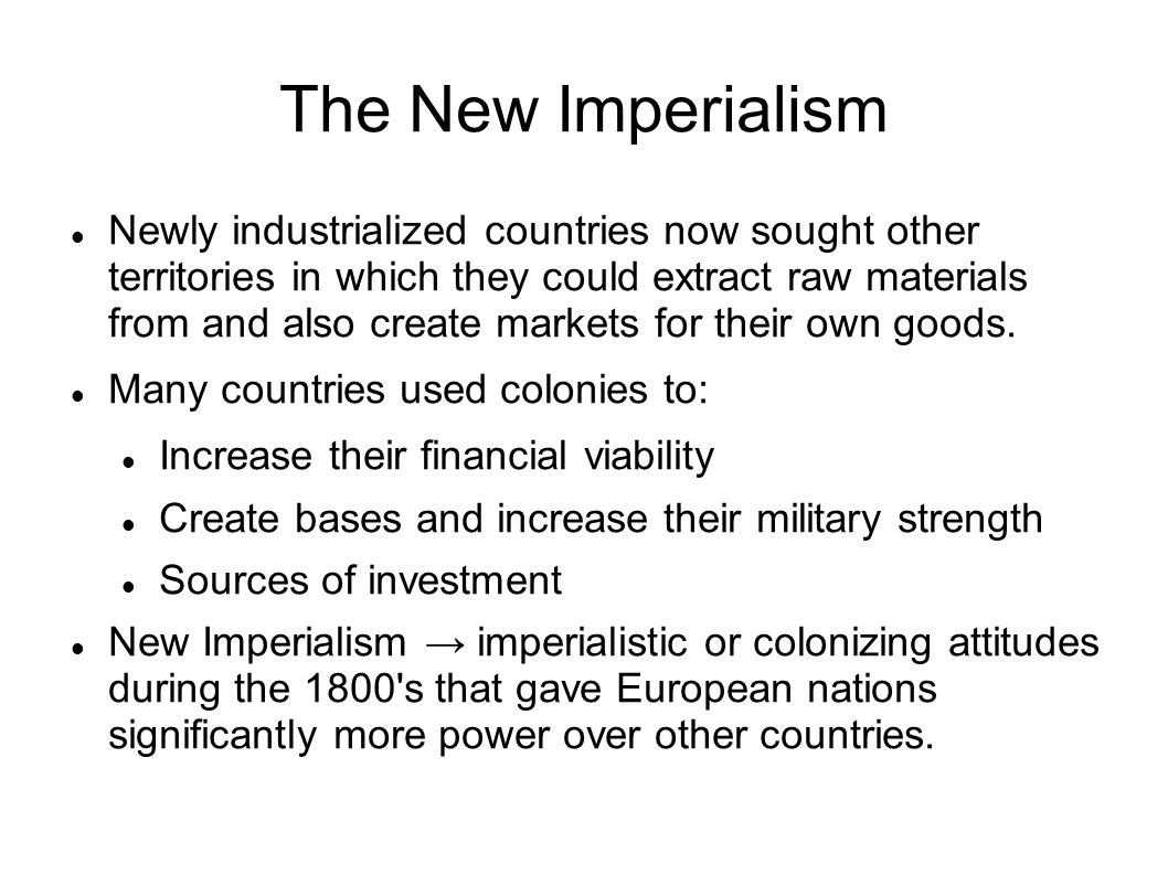 The New Imperialism Newly industrialized countries now sought other territories in which they could extract raw materials from and also create markets
