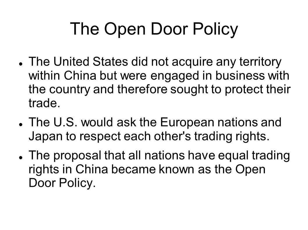 The Open Door Policy The United States did not acquire any territory within China but were engaged in business with the country and therefore sought t