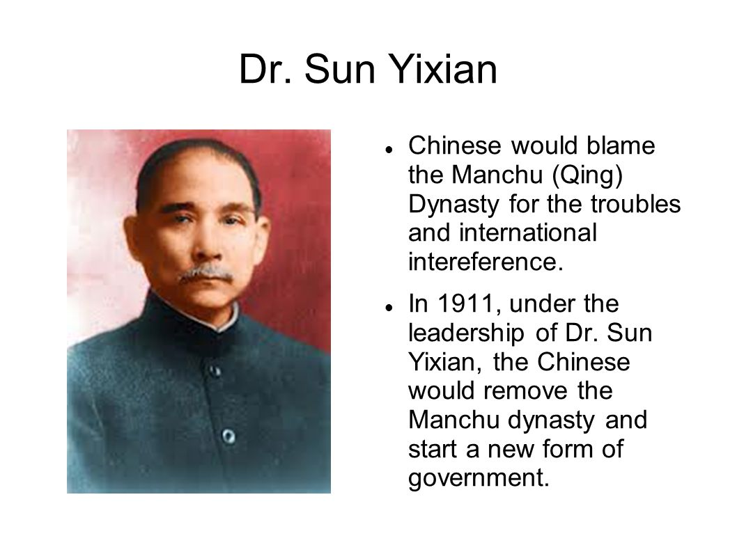 Dr. Sun Yixian Chinese would blame the Manchu (Qing) Dynasty for the troubles and international intereference. In 1911, under the leadership of Dr. Su