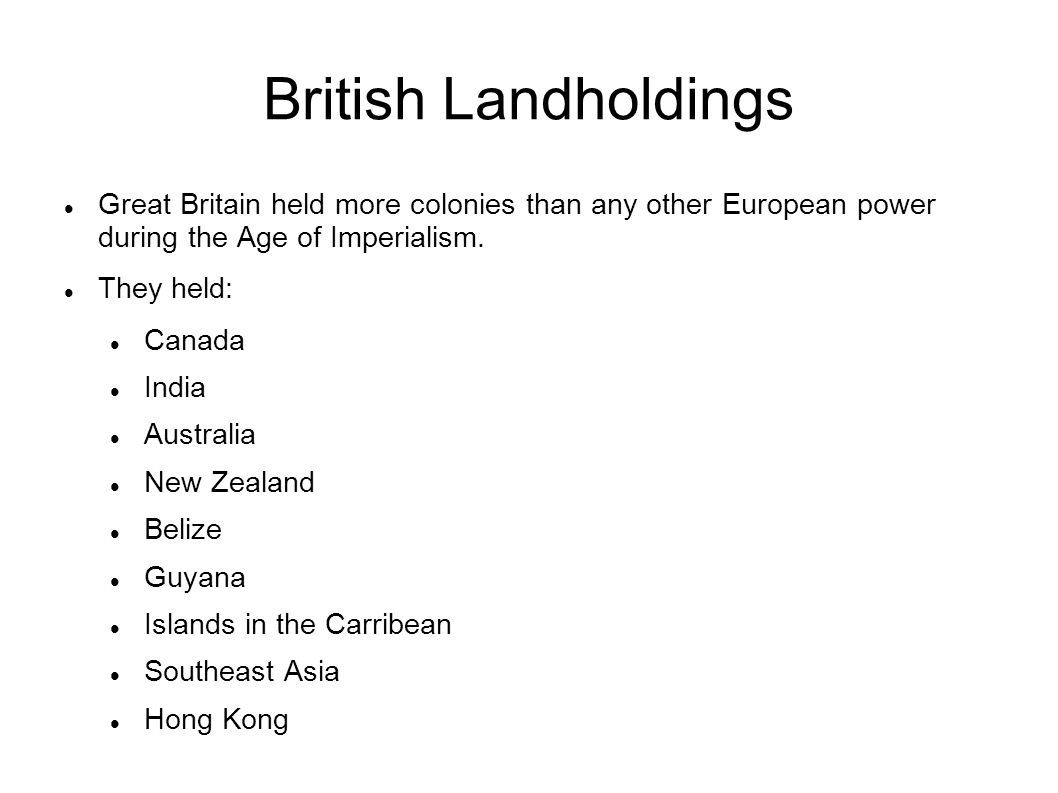 British Landholdings Great Britain held more colonies than any other European power during the Age of Imperialism. They held: Canada India Australia N