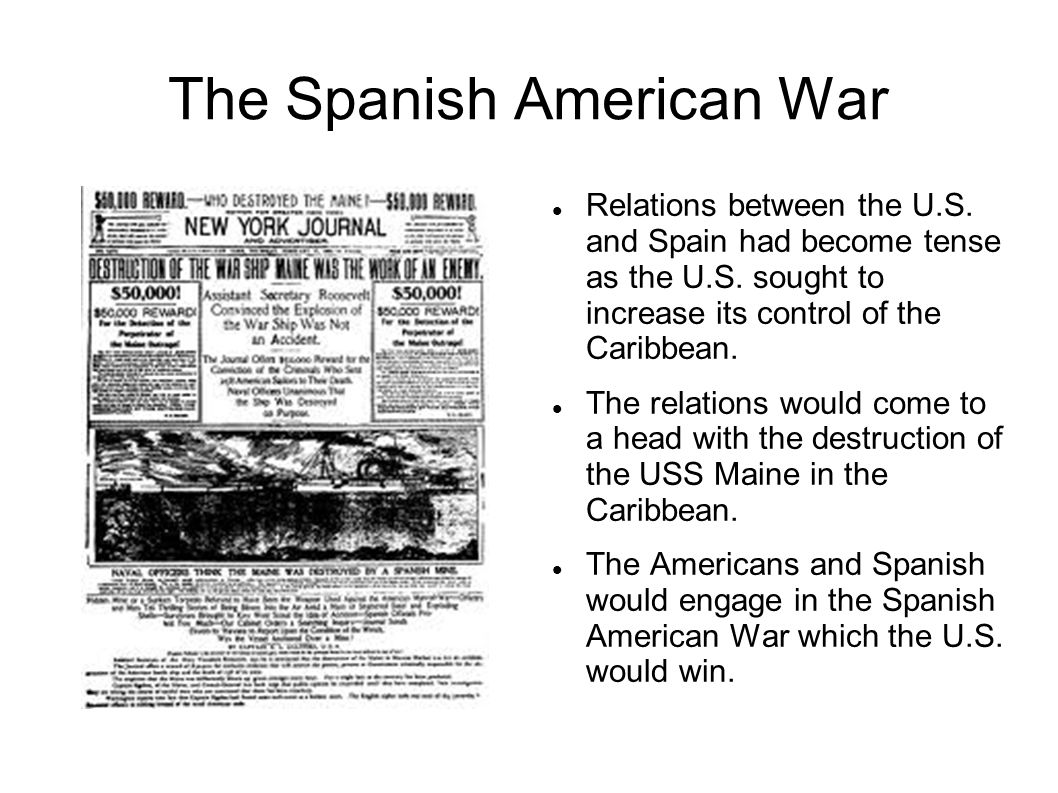 The Spanish American War Relations between the U.S. and Spain had become tense as the U.S. sought to increase its control of the Caribbean. The relati