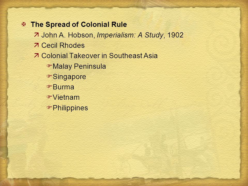 XThe Spread of Colonial Rule äJohn A. Hobson, Imperialism: A Study, 1902 äCecil Rhodes äColonial Takeover in Southeast Asia FMalay Peninsula FSingapor