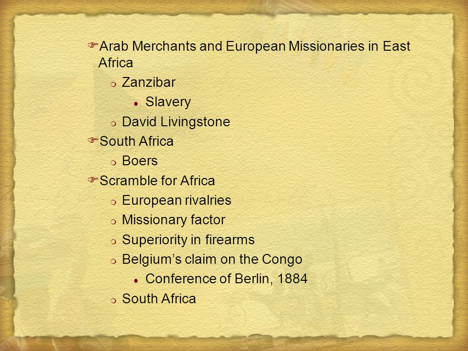 FArab Merchants and European Missionaries in East Africa m Zanzibar l Slavery m David Livingstone FSouth Africa m Boers FScramble for Africa m European rivalries m Missionary factor m Superiority in firearms m Belgium's claim on the Congo l Conference of Berlin, 1884 m South Africa