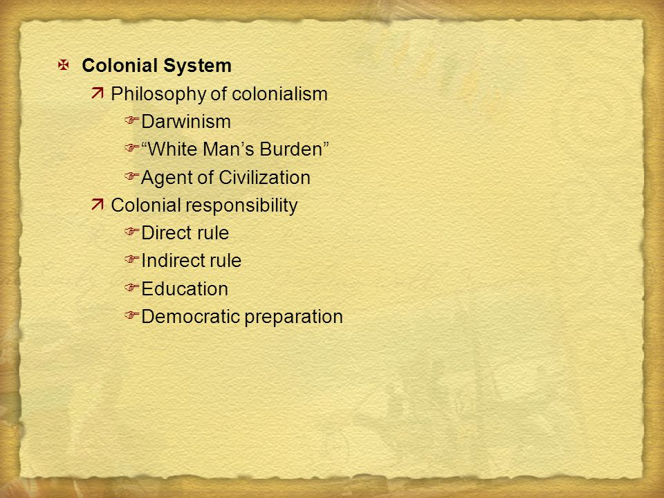 """XColonial System äPhilosophy of colonialism FDarwinism F""""White Man's Burden"""" FAgent of Civilization äColonial responsibility FDirect rule FIndirect ru"""