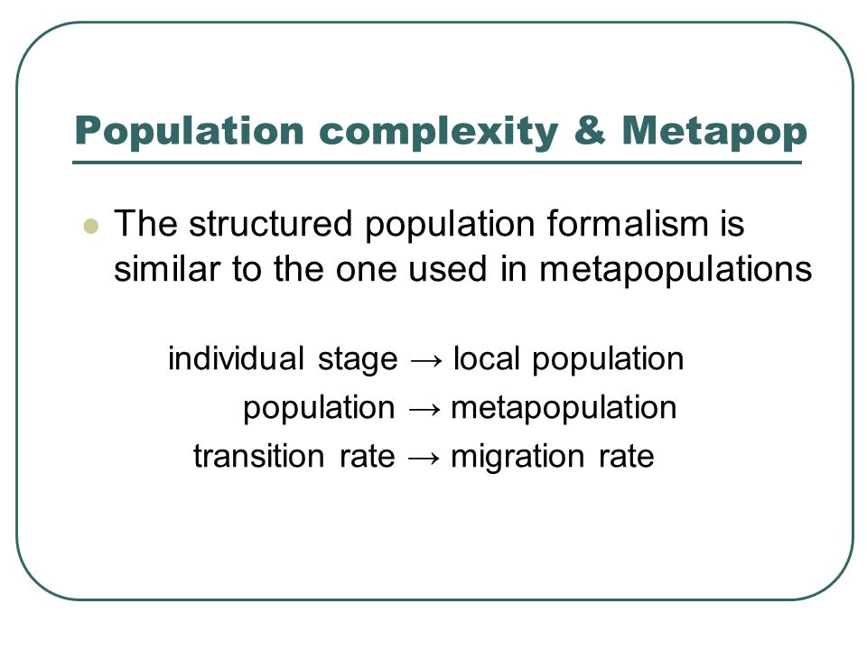Population complexity & Metapop The structured population formalism is similar to the one used in metapopulations individual stage → local population population → metapopulation transition rate → migration rate