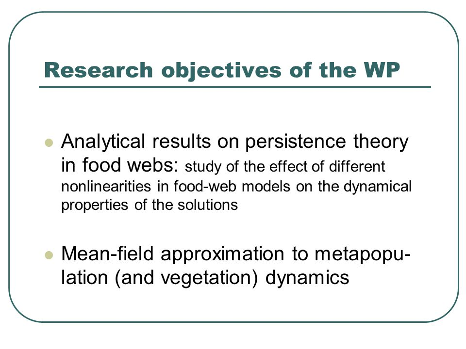 Research objectives of the WP Analytical results on persistence theory in food webs: study of the effect of different nonlinearities in food-web models on the dynamical properties of the solutions Mean-field approximation to metapopu- lation (and vegetation) dynamics