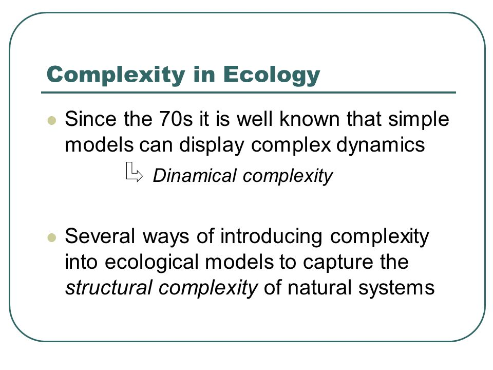 Complexity in Ecology Since the 70s it is well known that simple models can display complex dynamics Dinamical complexity Several ways of introducing complexity into ecological models to capture the structural complexity of natural systems