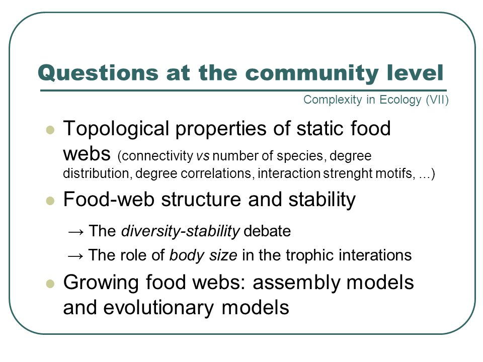 Questions at the community level Topological properties of static food webs (connectivity vs number of species, degree distribution, degree correlations, interaction strenght motifs,...) Food-web structure and stability → The diversity-stability debate → The role of body size in the trophic interations Growing food webs: assembly models and evolutionary models Complexity in Ecology (VII)