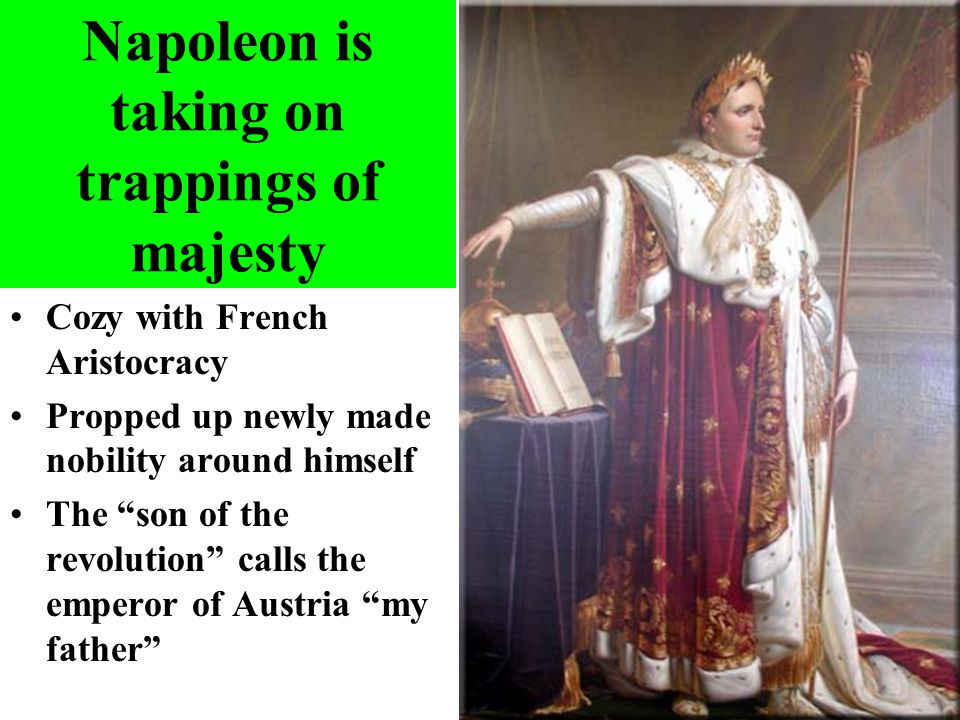 "Napoleon is taking on trappings of majesty Cozy with French Aristocracy Propped up newly made nobility around himself The ""son of the revolution"" call"