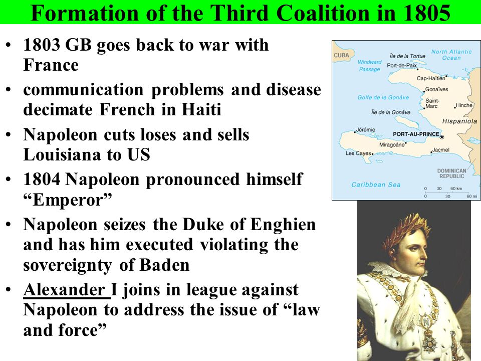 Formation of the Third Coalition in 1805 1803 GB goes back to war with France communication problems and disease decimate French in Haiti Napoleon cuts loses and sells Louisiana to US 1804 Napoleon pronounced himself Emperor Napoleon seizes the Duke of Enghien and has him executed violating the sovereignty of Baden Alexander I joins in league against Napoleon to address the issue of law and force