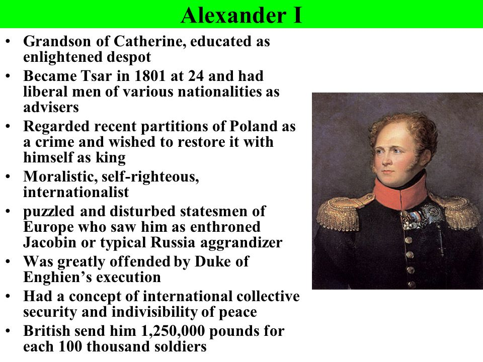 Alexander I Grandson of Catherine, educated as enlightened despot Became Tsar in 1801 at 24 and had liberal men of various nationalities as advisers Regarded recent partitions of Poland as a crime and wished to restore it with himself as king Moralistic, self-righteous, internationalist puzzled and disturbed statesmen of Europe who saw him as enthroned Jacobin or typical Russia aggrandizer Was greatly offended by Duke of Enghien's execution Had a concept of international collective security and indivisibility of peace British send him 1,250,000 pounds for each 100 thousand soldiers