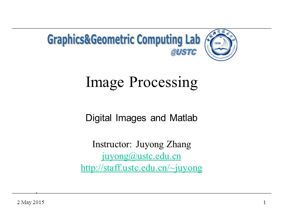 2 May 20151 Image Processing Instructor: Juyong Zhang juyong@ustc.edu.cn http://staff.ustc.edu.cn/~juyong Digital Images and Matlab.